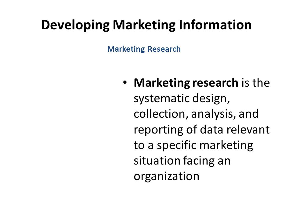Developing Marketing Information Marketing Research Marketing research is the systematic design, collection, analysis, and reporting of data relevant to a specific marketing situation facing an organization