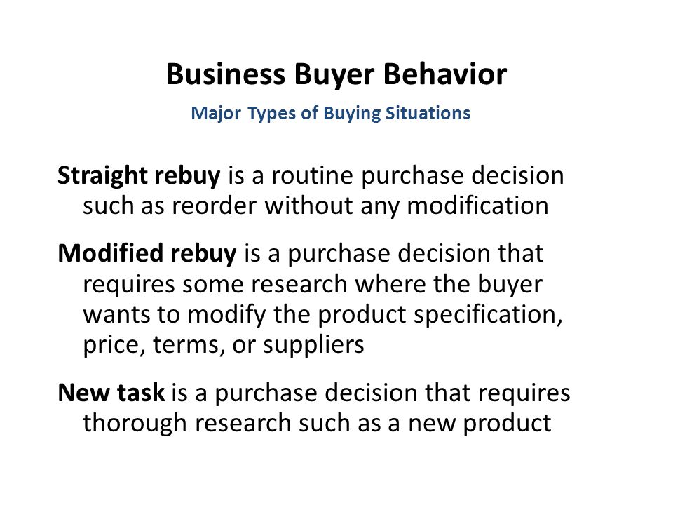 Business Buyer Behavior Straight rebuy is a routine purchase decision such as reorder without any modification Modified rebuy is a purchase decision that requires some research where the buyer wants to modify the product specification, price, terms, or suppliers New task is a purchase decision that requires thorough research such as a new product Major Types of Buying Situations