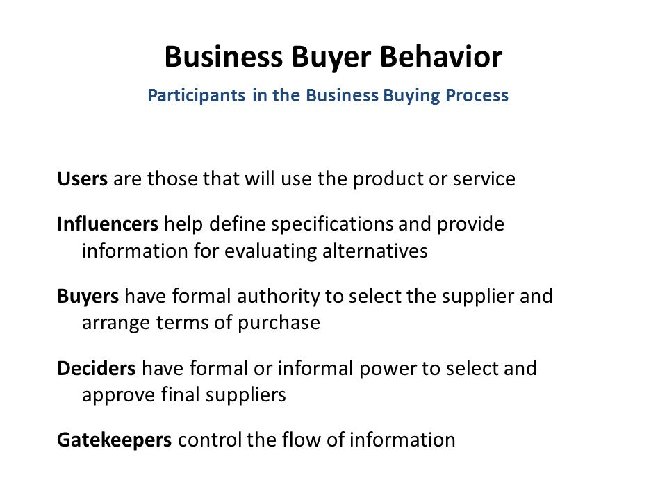 Business Buyer Behavior Users are those that will use the product or service Influencers help define specifications and provide information for evaluating alternatives Buyers have formal authority to select the supplier and arrange terms of purchase Deciders have formal or informal power to select and approve final suppliers Gatekeepers control the flow of information Participants in the Business Buying Process
