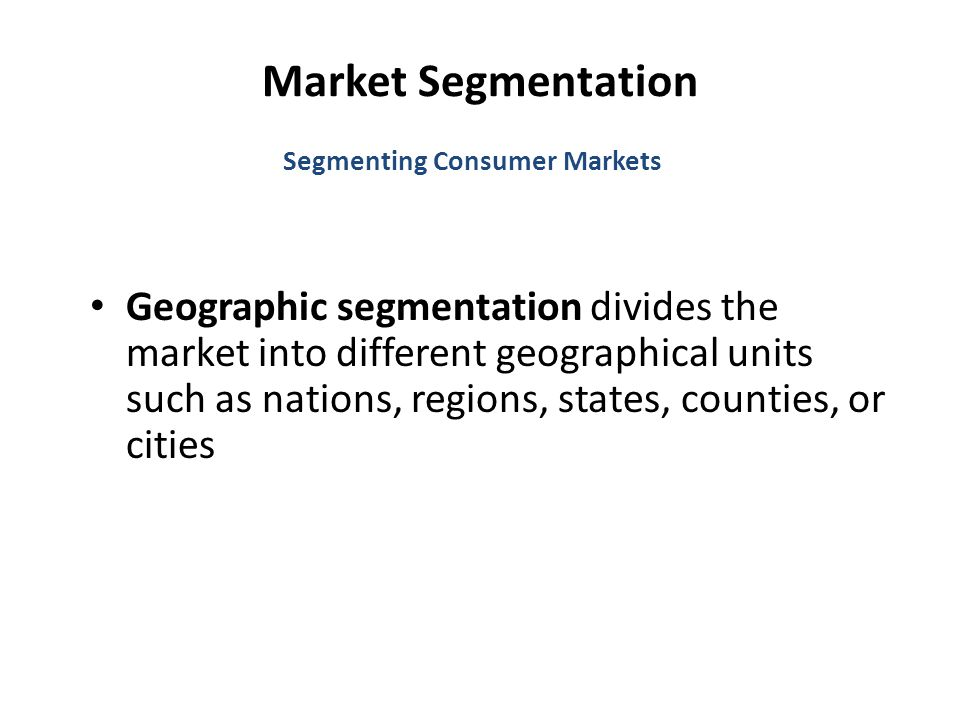 Market Segmentation Geographic segmentation divides the market into different geographical units such as nations, regions, states, counties, or cities Segmenting Consumer Markets
