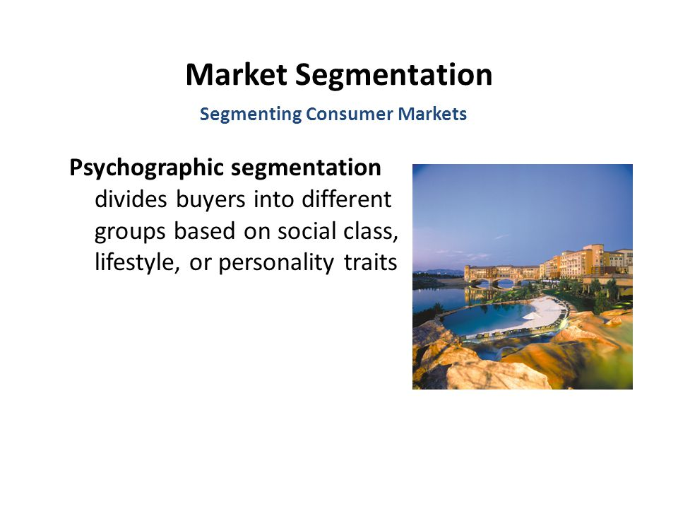Market Segmentation Psychographic segmentation divides buyers into different groups based on social class, lifestyle, or personality traits Segmenting Consumer Markets