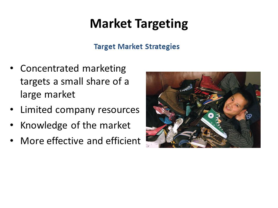 Market Targeting Concentrated marketing targets a small share of a large market Limited company resources Knowledge of the market More effective and efficient Target Market Strategies