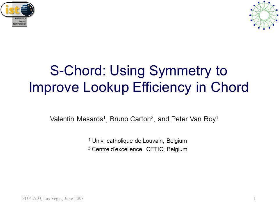 PDPTA03, Las Vegas, June 2003 1 S-Chord: Using Symmetry to Improve Lookup Efficiency in Chord Valentin Mesaros 1, Bruno Carton 2, and Peter Van Roy 1 1 Univ.