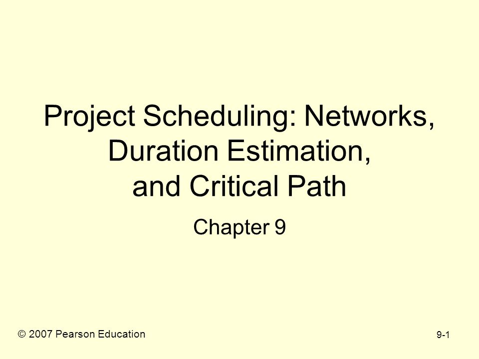 9-1 Project Scheduling: Networks, Duration Estimation, and Critical Path Chapter 9 © 2007 Pearson Education