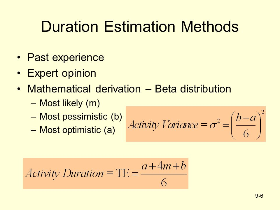 9-6 Duration Estimation Methods Past experience Expert opinion Mathematical derivation – Beta distribution –Most likely (m) –Most pessimistic (b) –Most optimistic (a)