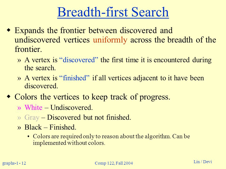 graphs-1 - 12 Lin / Devi Comp 122, Fall 2004 Breadth-first Search  Expands the frontier between discovered and undiscovered vertices uniformly across the breadth of the frontier.