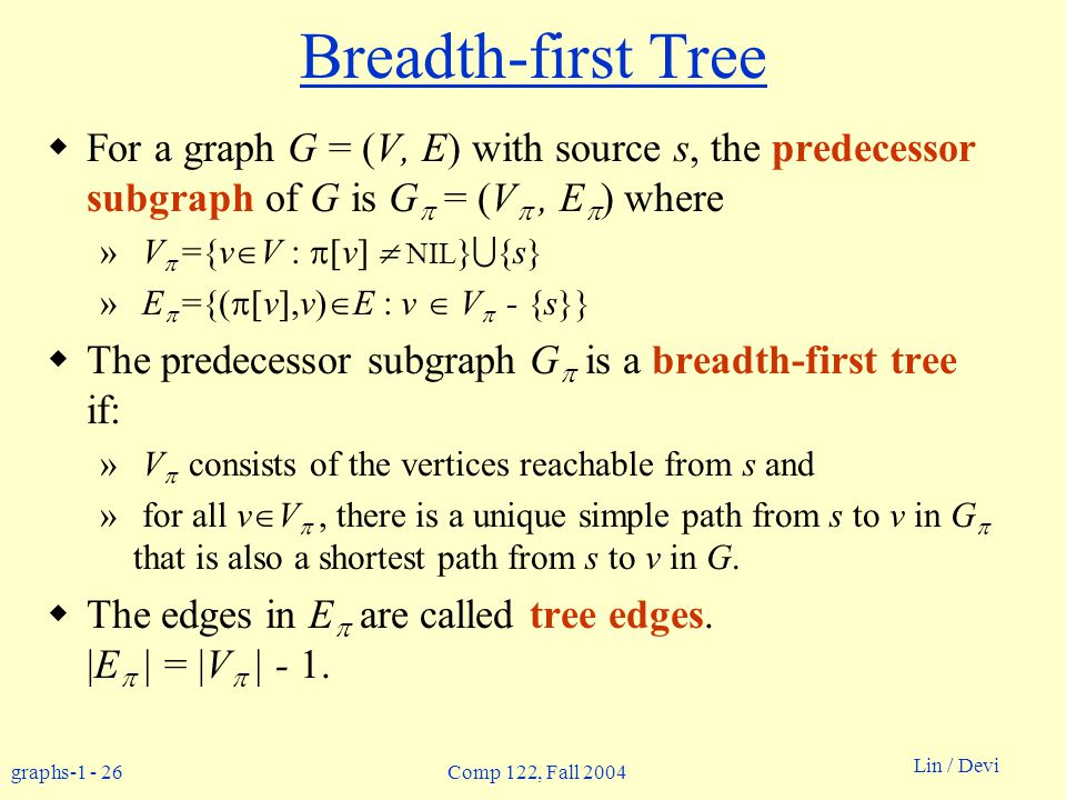 graphs-1 - 26 Lin / Devi Comp 122, Fall 2004 Breadth-first Tree  For a graph G = (V, E) with source s, the predecessor subgraph of G is G  = (V , E  ) where » V  ={v  V :  [v]  NIL }  {s} » E  ={(  [v],v)  E : v  V  - {s}}  The predecessor subgraph G  is a breadth-first tree if: » V  consists of the vertices reachable from s and » for all v  V , there is a unique simple path from s to v in G  that is also a shortest path from s to v in G.
