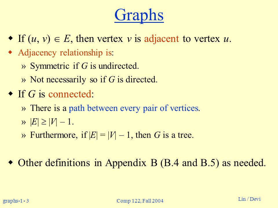 graphs-1 - 14 Lin / Devi Comp 122, Fall 2004 BFS(G,s) 1.for each vertex u in V[G] – {s} 2do color[u]  white 3 d[u]   4  [u]  nil 5color[s]  gray 6d[s]  0 7  [s]  nil 8Q   9enqueue(Q,s) 10while Q   11do u  dequeue(Q) 12for each v in Adj[u] 13do if color[v] = white 14then color[v]  gray 15 d[v]  d[u] + 1 16  [v]  u 17 enqueue(Q,v) 18color[u]  black BFS(G,s) 1.for each vertex u in V[G] – {s} 2do color[u]  white 3 d[u]   4  [u]  nil 5color[s]  gray 6d[s]  0 7  [s]  nil 8Q   9enqueue(Q,s) 10while Q   11do u  dequeue(Q) 12for each v in Adj[u] 13do if color[v] = white 14then color[v]  gray 15 d[v]  d[u] + 1 16  [v]  u 17 enqueue(Q,v) 18color[u]  black white: undiscovered gray: discovered black: finished Q: a queue of discovered vertices color[v]: color of v d[v]: distance from s to v  [u]: predecessor of v Example: animation.