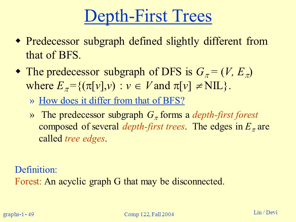 graphs-1 - 49 Lin / Devi Comp 122, Fall 2004 Depth-First Trees  Predecessor subgraph defined slightly different from that of BFS.