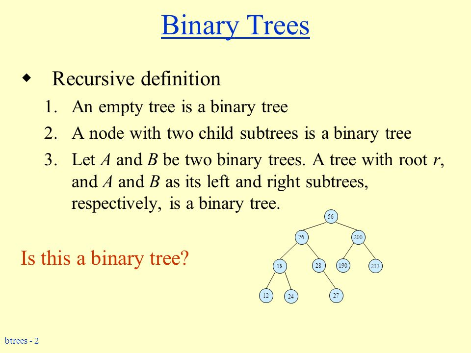 btrees - 2 Binary Trees  Recursive definition 1.An empty tree is a binary tree 2.A node with two child subtrees is a binary tree 3.Let A and B be two