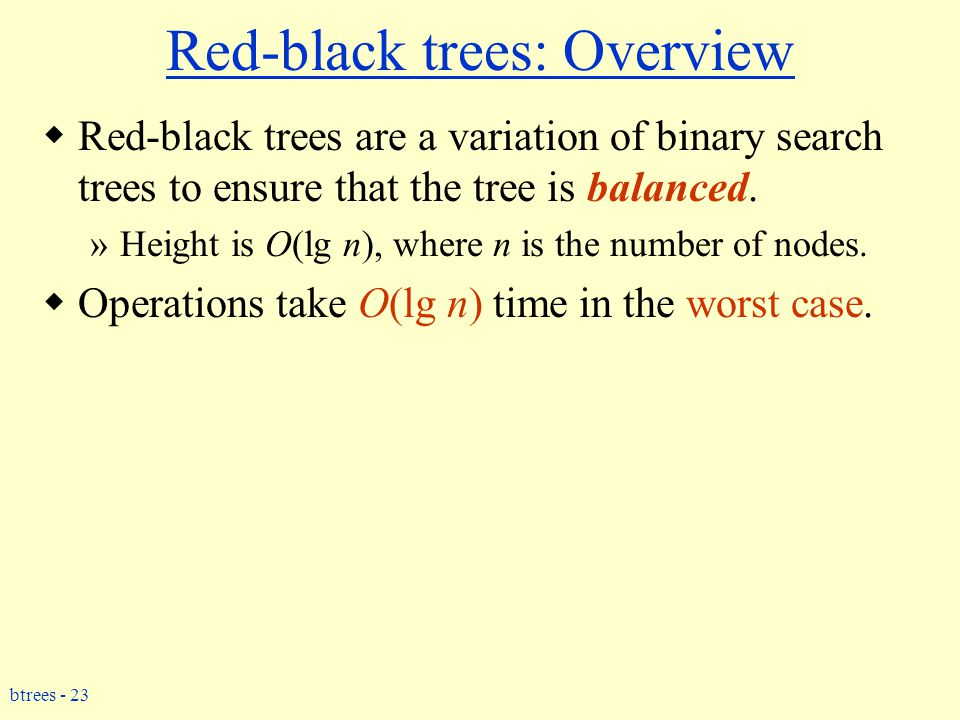 btrees - 23 Red-black trees: Overview  Red-black trees are a variation of binary search trees to ensure that the tree is balanced. »Height is O(lg n)