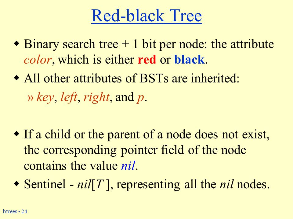 btrees - 24 Red-black Tree  Binary search tree + 1 bit per node: the attribute color, which is either red or black.