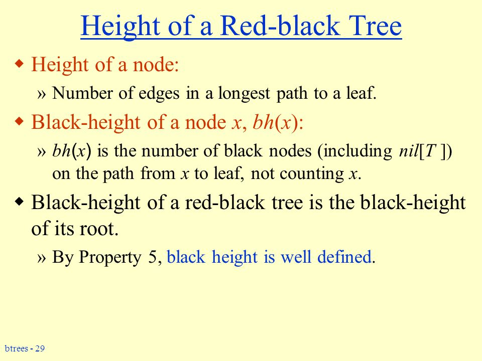 btrees - 29 Height of a Red-black Tree  Height of a node: »Number of edges in a longest path to a leaf.