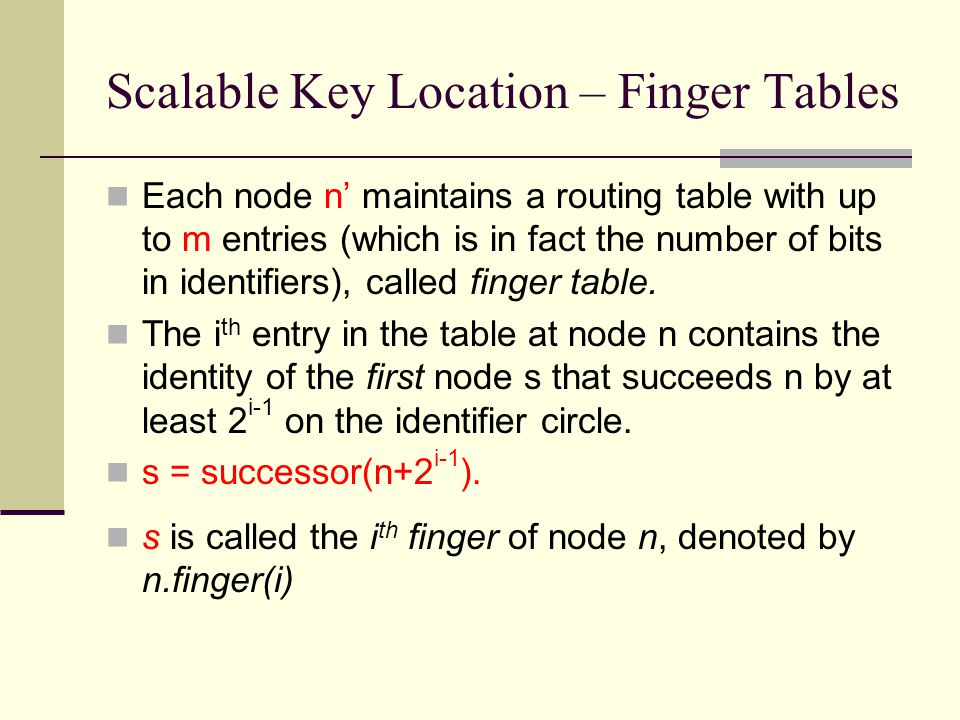 Scalable Key Location – Finger Tables Each node n' maintains a routing table with up to m entries (which is in fact the number of bits in identifiers), called finger table.