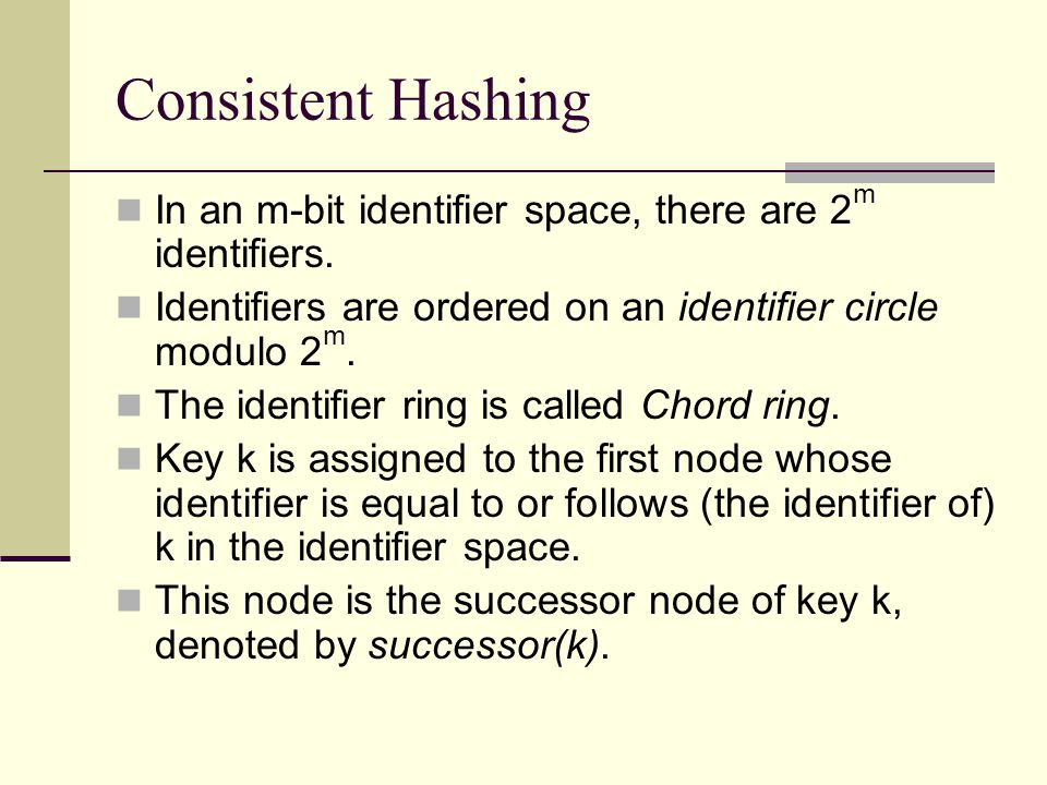 Consistent Hashing In an m-bit identifier space, there are 2 m identifiers.