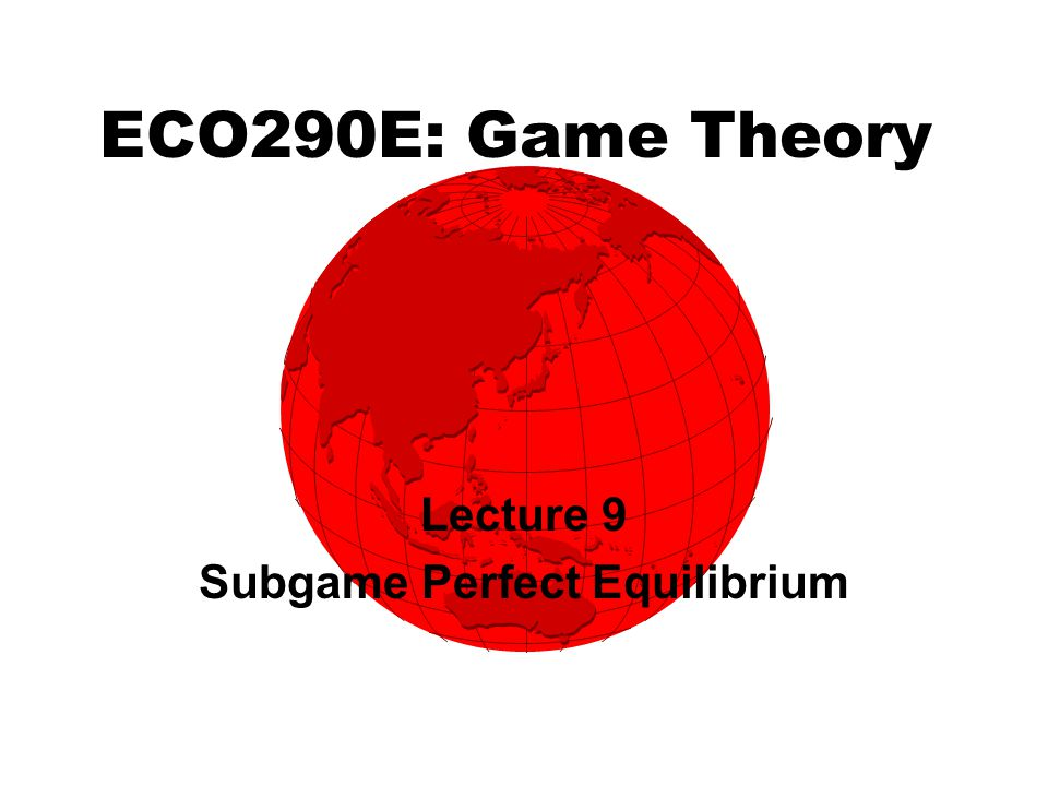 ECO290E: Game Theory Lecture 9 Subgame Perfect Equilibrium