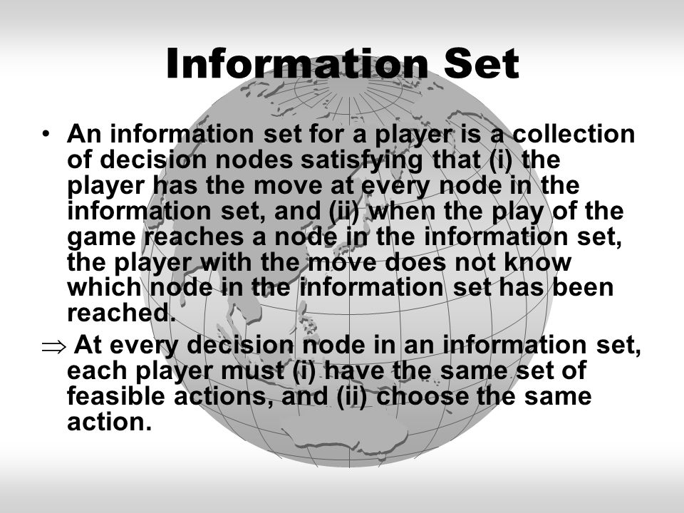 Information Set An information set for a player is a collection of decision nodes satisfying that (i) the player has the move at every node in the inf