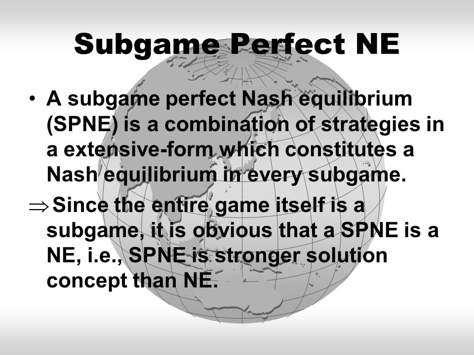 Subgame Perfect NE A subgame perfect Nash equilibrium (SPNE) is a combination of strategies in a extensive-form which constitutes a Nash equilibrium i