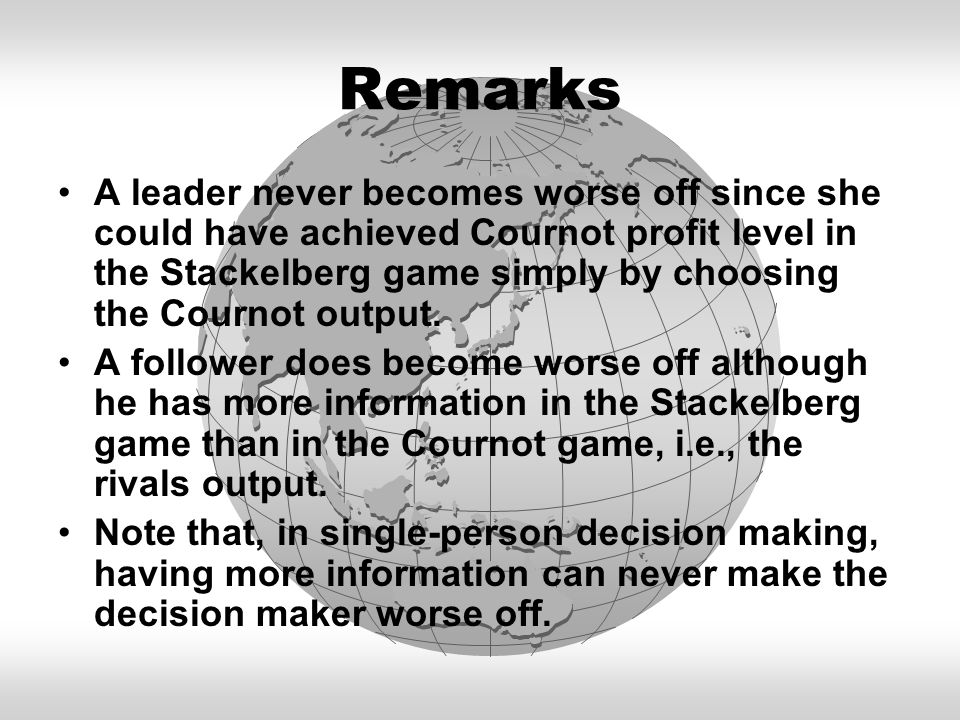 Remarks A leader never becomes worse off since she could have achieved Cournot profit level in the Stackelberg game simply by choosing the Cournot out