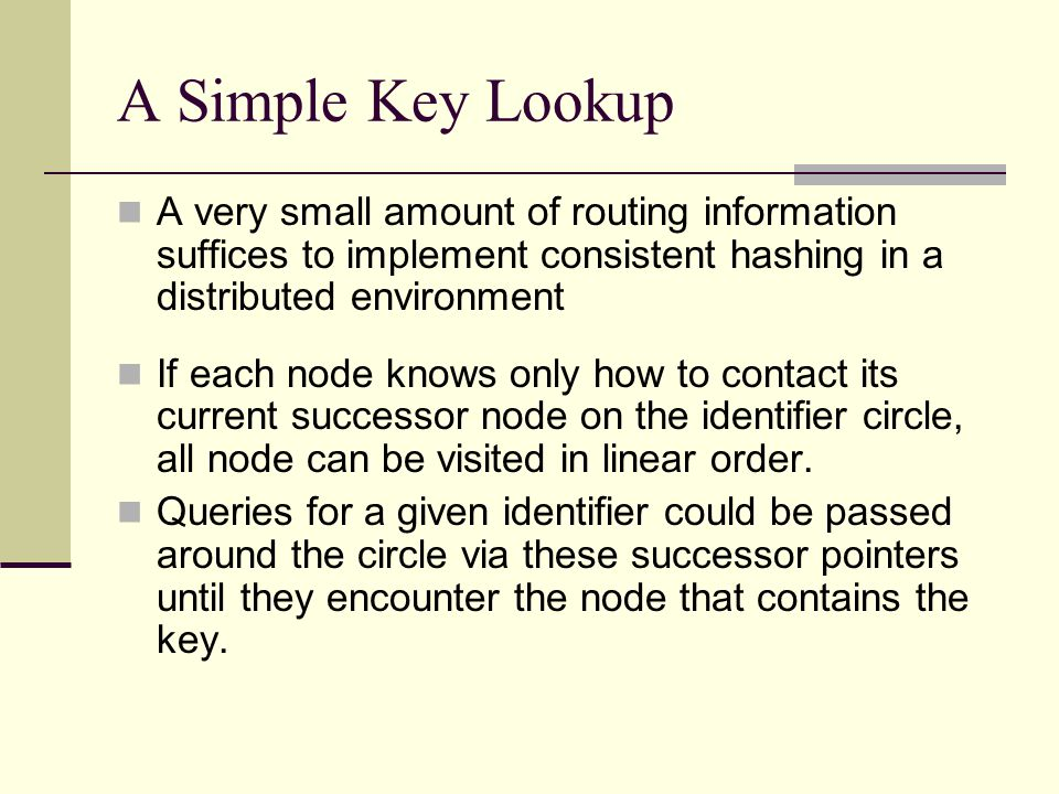 A Simple Key Lookup A very small amount of routing information suffices to implement consistent hashing in a distributed environment If each node knows only how to contact its current successor node on the identifier circle, all node can be visited in linear order.