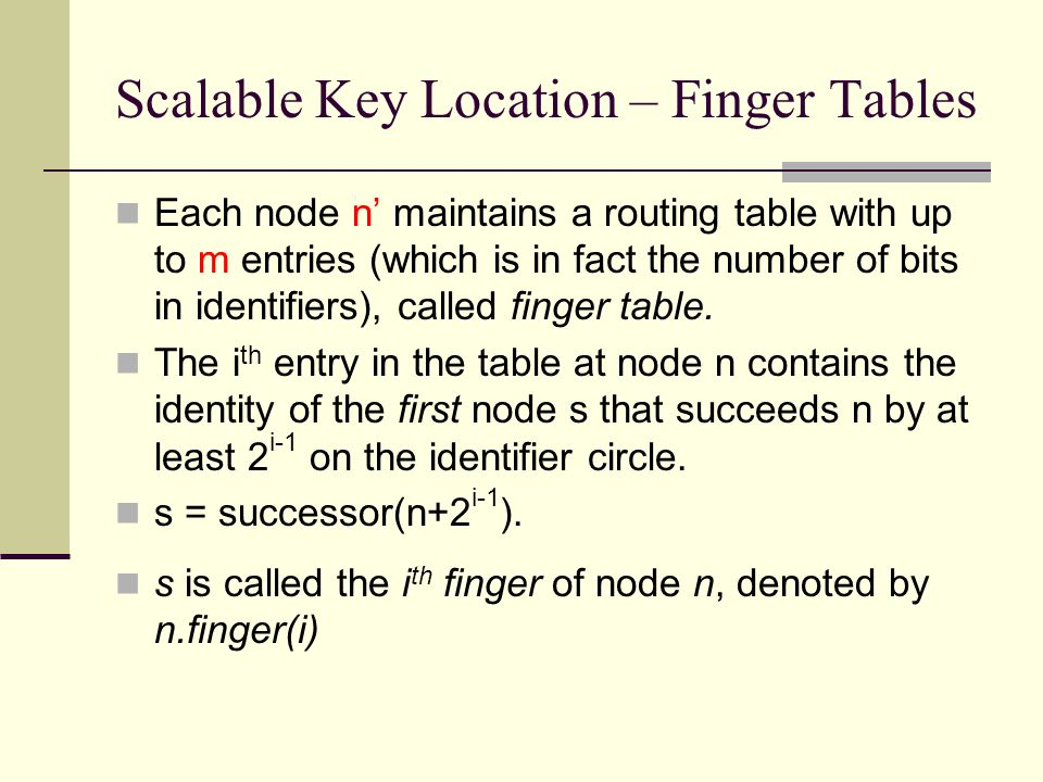 Scalable Key Location – Finger Tables Each node n' maintains a routing table with up to m entries (which is in fact the number of bits in identifiers)