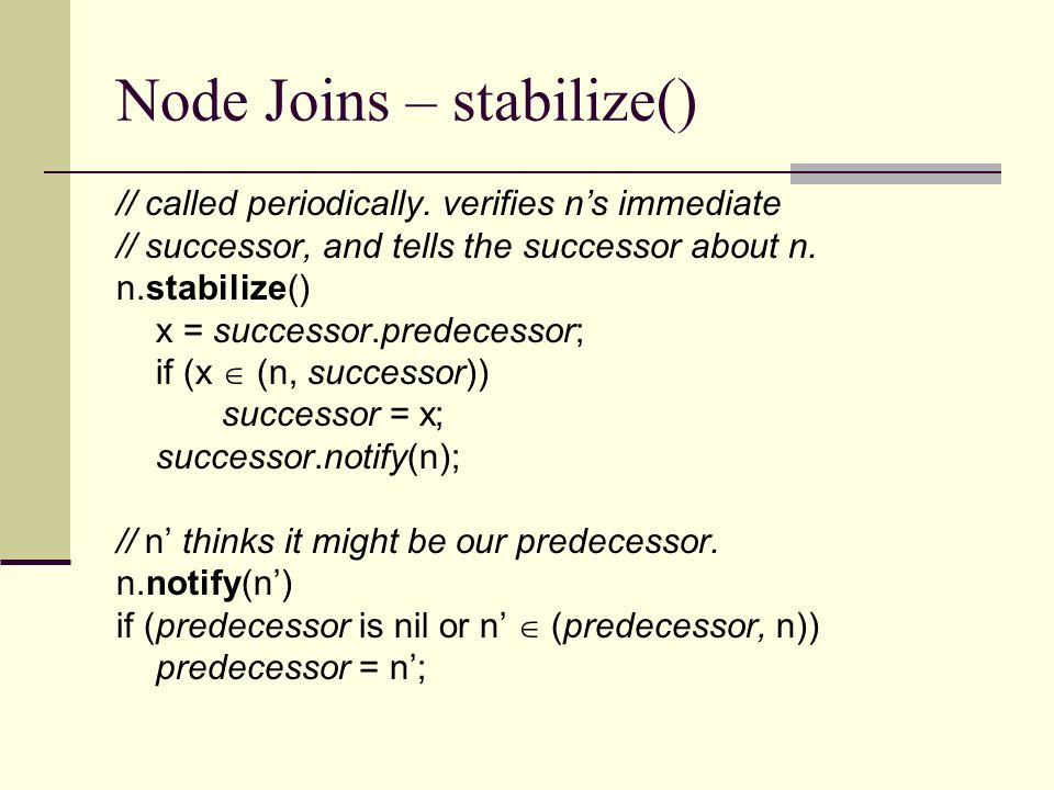 Node Joins – stabilize() // called periodically. verifies n's immediate // successor, and tells the successor about n. n.stabilize() x = successor.pre