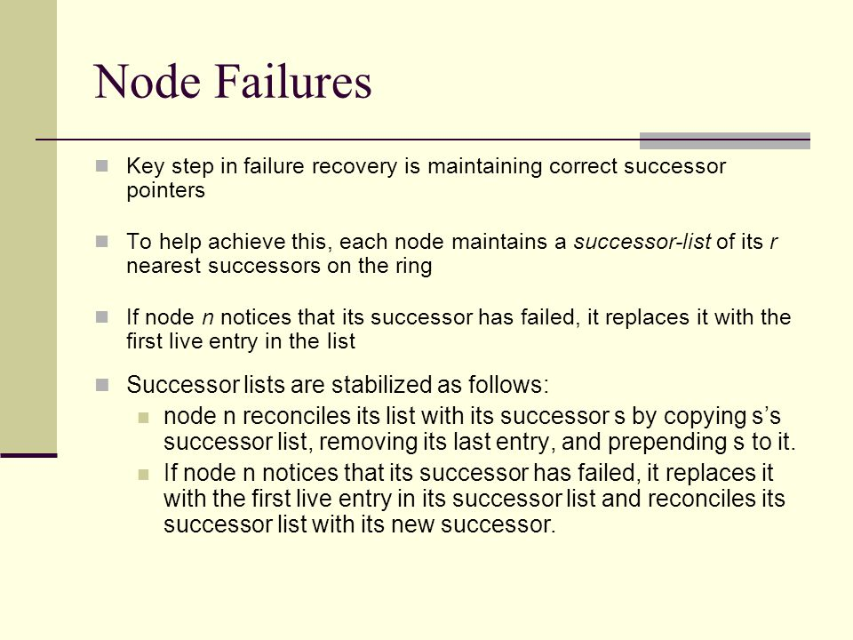 Node Failures Key step in failure recovery is maintaining correct successor pointers To help achieve this, each node maintains a successor-list of its r nearest successors on the ring If node n notices that its successor has failed, it replaces it with the first live entry in the list Successor lists are stabilized as follows: node n reconciles its list with its successor s by copying s's successor list, removing its last entry, and prepending s to it.