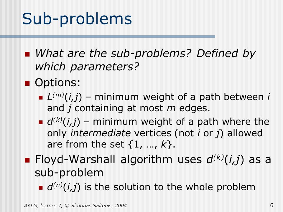 AALG, lecture 7, © Simonas Šaltenis, 2004 6 Sub-problems What are the sub-problems.