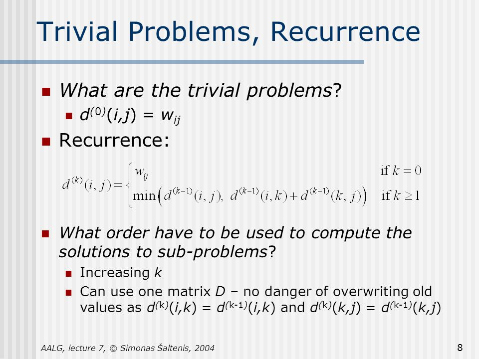 AALG, lecture 7, © Simonas Šaltenis, 2004 8 Trivial Problems, Recurrence What are the trivial problems.