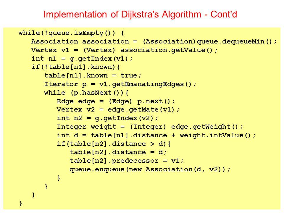 Implementation of Dijkstra s Algorithm - Cont d while(!queue.isEmpty()) { Association association = (Association)queue.dequeueMin(); Vertex v1 = (Vertex) association.getValue(); int n1 = g.getIndex(v1); if(!table[n1].known){ table[n1].known = true; Iterator p = v1.getEmanatingEdges(); while (p.hasNext()){ Edge edge = (Edge) p.next(); Vertex v2 = edge.getMate(v1); int n2 = g.getIndex(v2); Integer weight = (Integer) edge.getWeight(); int d = table[n1].distance + weight.intValue(); if(table[n2].distance > d){ table[n2].distance = d; table[n2].predecessor = v1; queue.enqueue(new Association(d, v2)); }