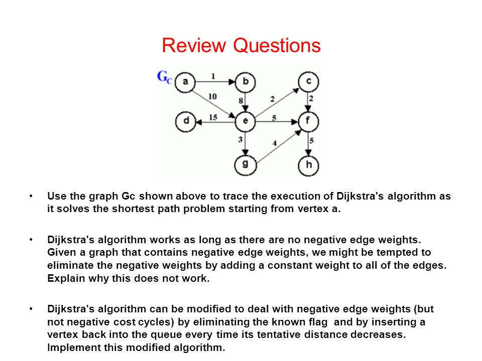 Review Questions Use the graph Gc shown above to trace the execution of Dijkstra s algorithm as it solves the shortest path problem starting from vertex a.