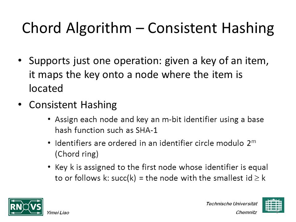 Technische Universität Yimei Liao Chemnitz Chord Algorithm – Consistent Hashing Supports just one operation: given a key of an item, it maps the key onto a node where the item is located Consistent Hashing Assign each node and key an m-bit identifier using a base hash function such as SHA-1 Identifiers are ordered in an identifier circle modulo 2 m (Chord ring) Key k is assigned to the first node whose identifier is equal to or follows k: succ(k) = the node with the smallest id  k 6