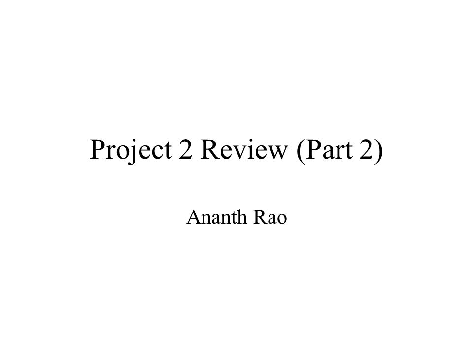 Project 2 Review (Part 2) Ananth Rao