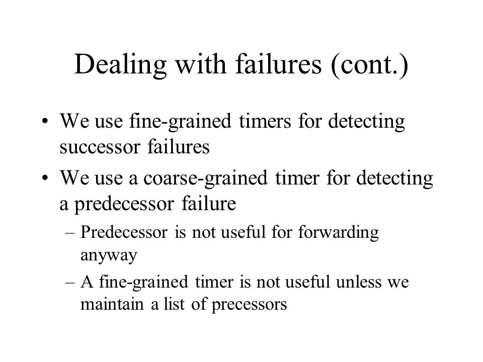 Dealing with failures (cont.) We use fine-grained timers for detecting successor failures We use a coarse-grained timer for detecting a predecessor failure –Predecessor is not useful for forwarding anyway –A fine-grained timer is not useful unless we maintain a list of precessors