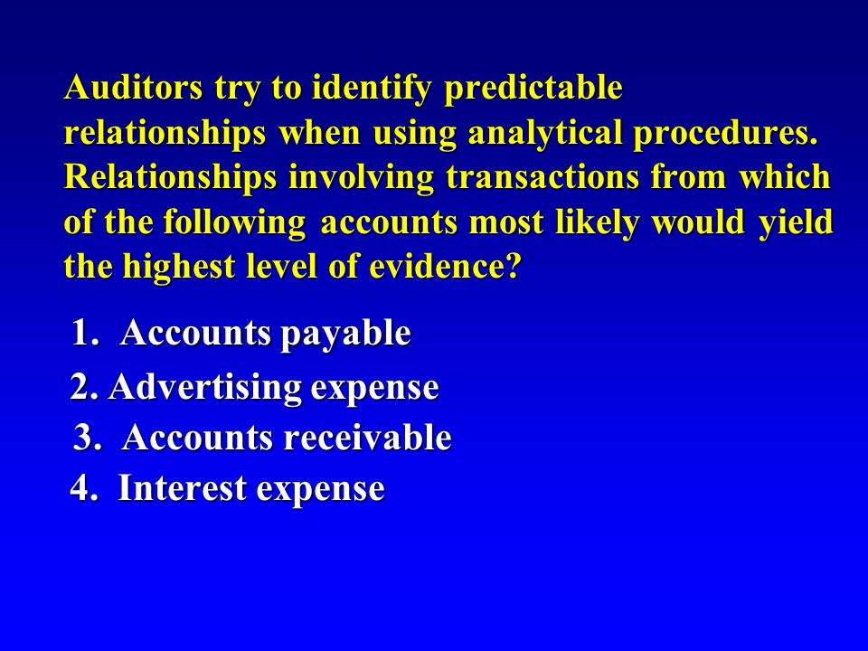 Auditors try to identify predictable relationships when using analytical procedures.