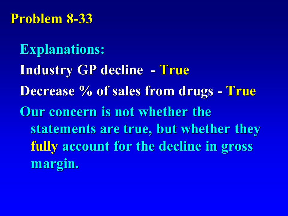 Problem 8-33 Explanations: Industry GP decline - True Decrease % of sales from drugs - True Our concern is not whether the statements are true, but whether they fully account for the decline in gross margin.