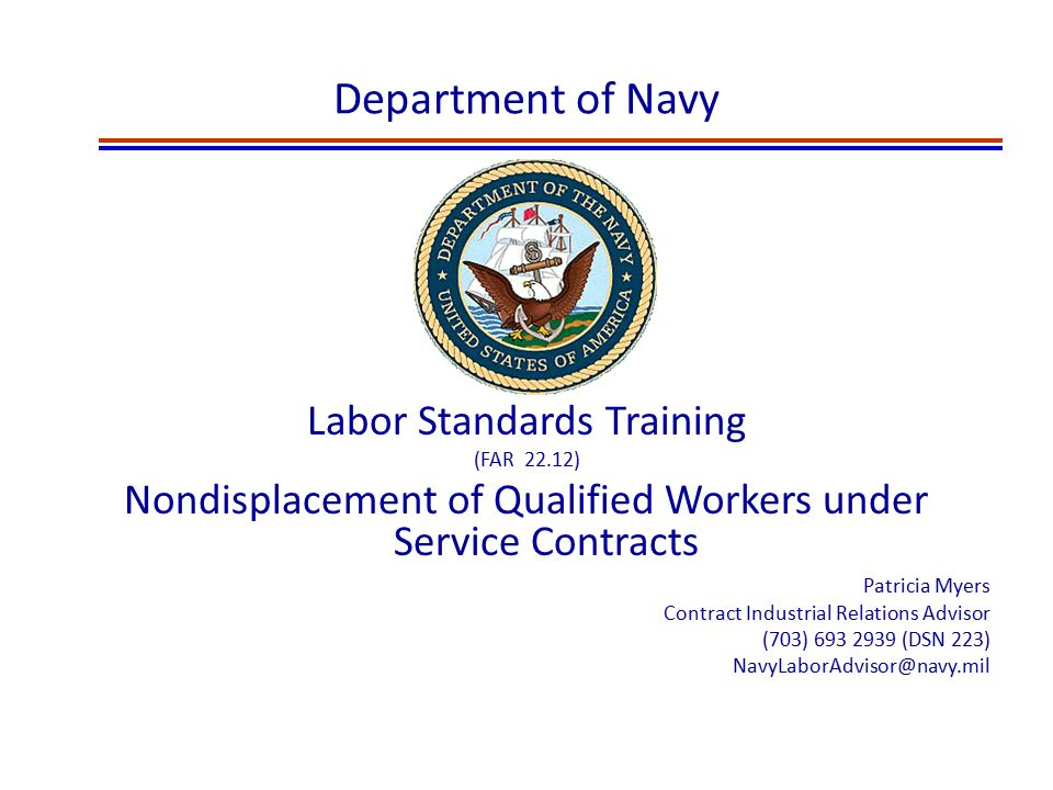 Department of Navy Labor Standards Training (FAR 22.12) Nondisplacement of Qualified Workers under Service Contracts Patricia Myers Contract Industrial Relations Advisor (703) 693 2939 (DSN 223) NavyLaborAdvisor@navy.mil