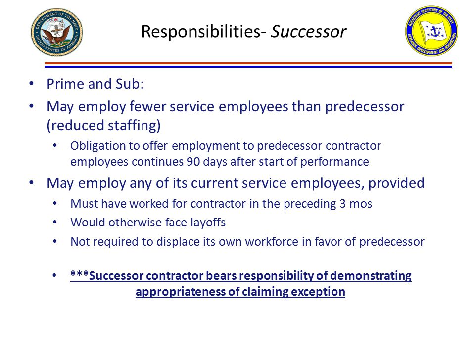 Responsibilities- Successor Prime and Sub: May employ fewer service employees than predecessor (reduced staffing) Obligation to offer employment to predecessor contractor employees continues 90 days after start of performance May employ any of its current service employees, provided Must have worked for contractor in the preceding 3 mos Would otherwise face layoffs Not required to displace its own workforce in favor of predecessor ***Successor contractor bears responsibility of demonstrating appropriateness of claiming exception