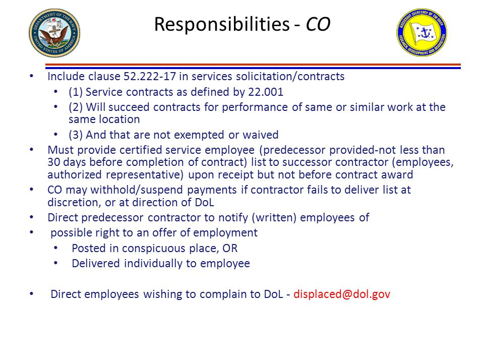 Responsibilities - CO Include clause 52.222-17 in services solicitation/contracts (1) Service contracts as defined by 22.001 (2) Will succeed contracts for performance of same or similar work at the same location (3) And that are not exempted or waived Must provide certified service employee (predecessor provided-not less than 30 days before completion of contract) list to successor contractor (employees, authorized representative) upon receipt but not before contract award CO may withhold/suspend payments if contractor fails to deliver list at discretion, or at direction of DoL Direct predecessor contractor to notify (written) employees of possible right to an offer of employment Posted in conspicuous place, OR Delivered individually to employee Direct employees wishing to complain to DoL - displaced@dol.gov