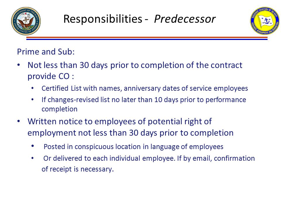 Responsibilities - Predecessor Prime and Sub: Not less than 30 days prior to completion of the contract provide CO : Certified List with names, anniversary dates of service employees If changes-revised list no later than 10 days prior to performance completion Written notice to employees of potential right of employment not less than 30 days prior to completion Posted in conspicuous location in language of employees Or delivered to each individual employee.