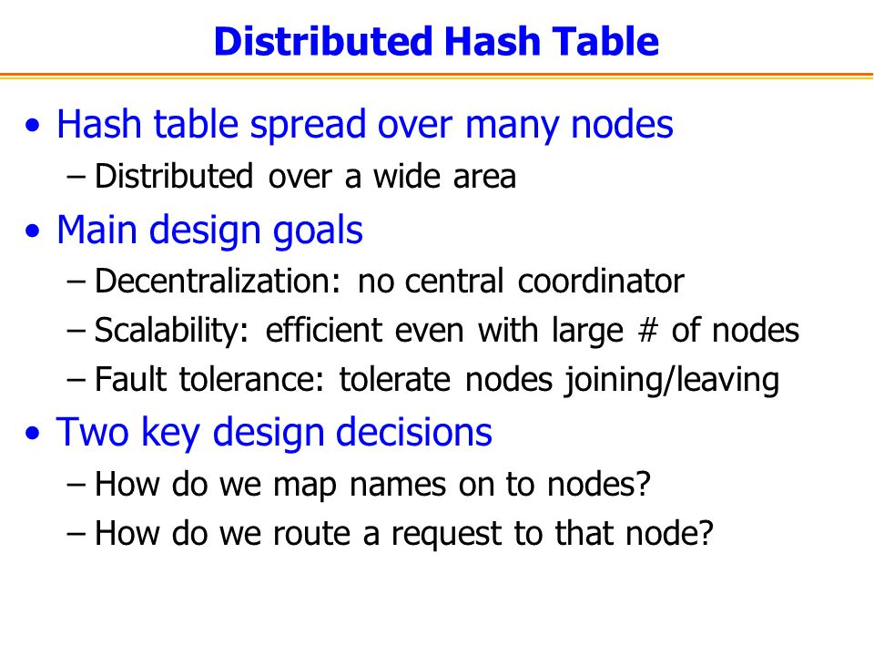 Distributed Hash Table Hash table spread over many nodes –Distributed over a wide area Main design goals –Decentralization: no central coordinator –Sc