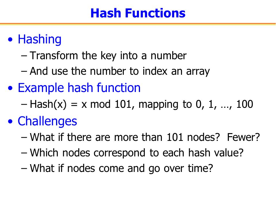 Hash Functions Hashing –Transform the key into a number –And use the number to index an array Example hash function –Hash(x) = x mod 101, mapping to 0