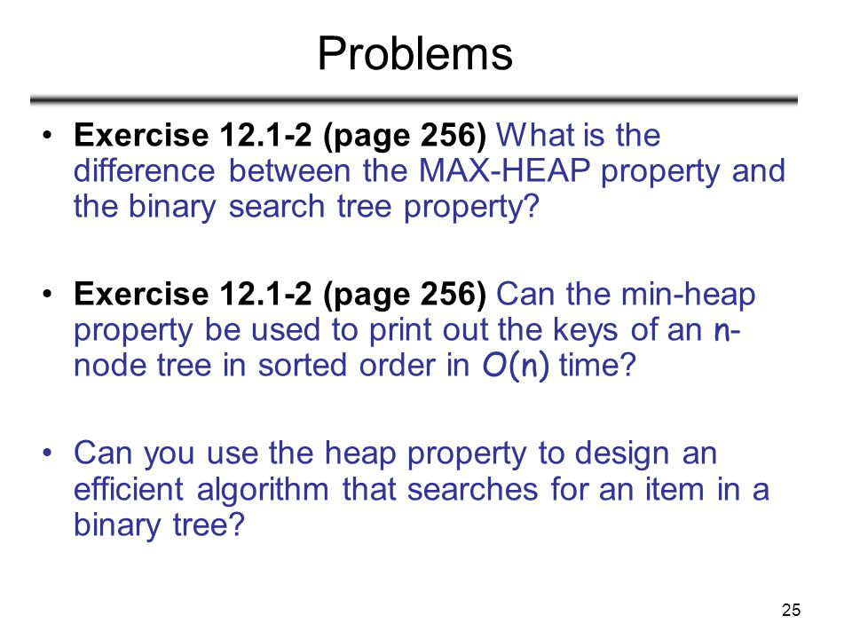 25 Problems Exercise 12.1-2 (page 256) What is the difference between the MAX-HEAP property and the binary search tree property.