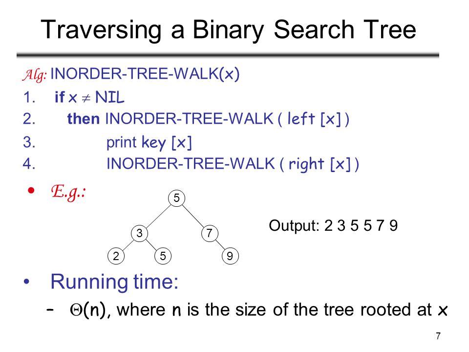7 Traversing a Binary Search Tree Alg: INORDER-TREE-WALK (x) 1. if x  NIL 2. then INORDER-TREE-WALK ( left [x] ) 3. print key [x] 4. INORDER-TREE-WAL