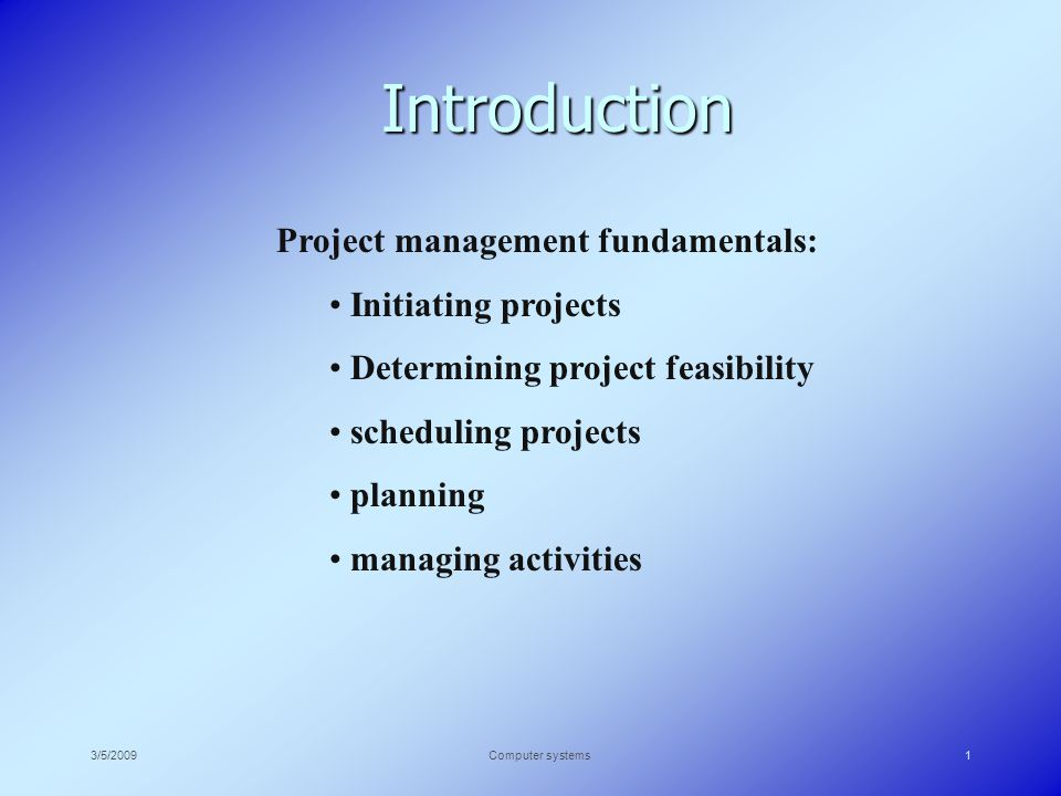 3/5/2009Computer systems1 Introduction Project management fundamentals: Initiating projects Determining project feasibility scheduling projects planning managing activities