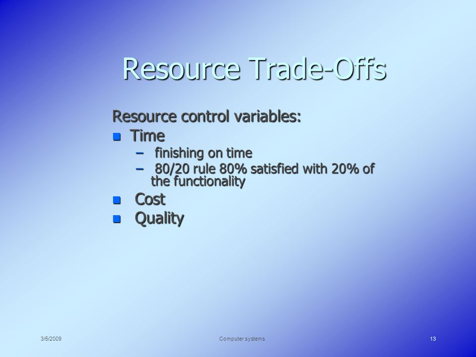 3/5/2009Computer systems13 Resource Trade-Offs Resource control variables: n Time – finishing on time – 80/20 rule 80% satisfied with 20% of the functionality n Cost n Quality