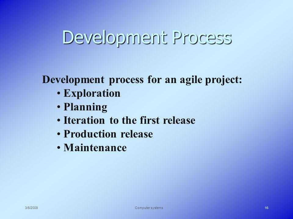 3/5/2009Computer systems16 Development Process Development process for an agile project: Exploration Planning Iteration to the first release Production release Maintenance