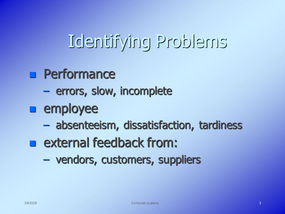 3/5/2009Computer systems3 Identifying Problems n Performance – errors, slow, incomplete n employee – absenteeism, dissatisfaction, tardiness n external feedback from: – vendors, customers, suppliers