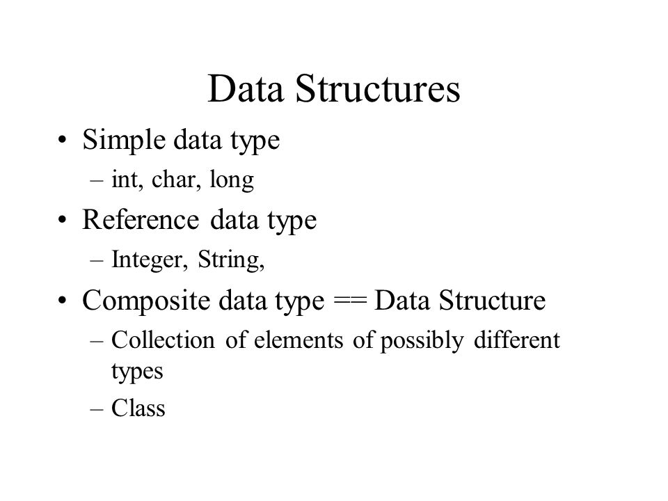 Data Structures Simple data type –int, char, long Reference data type –Integer, String, Composite data type == Data Structure –Collection of elements of possibly different types –Class