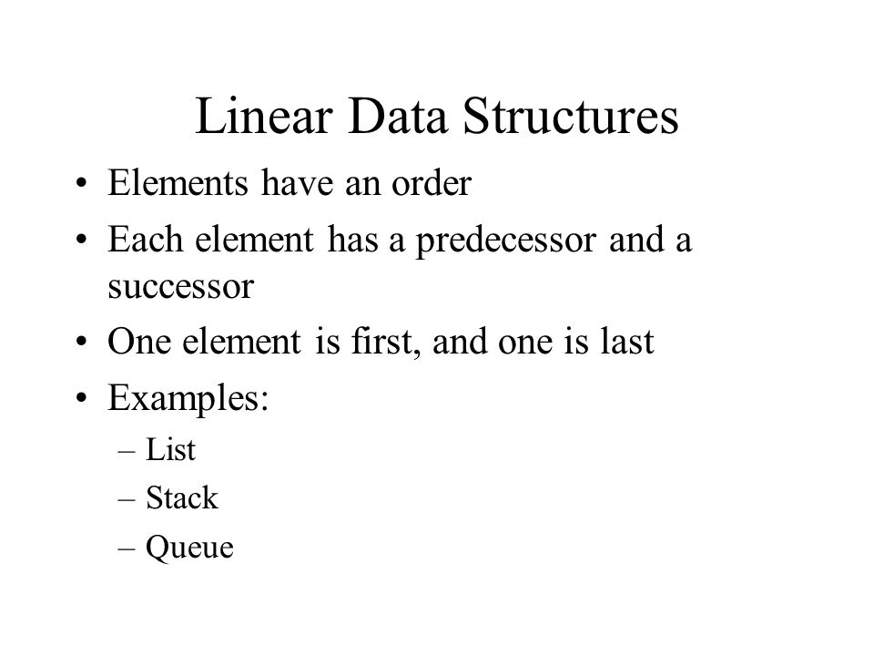 Linear Data Structures Elements have an order Each element has a predecessor and a successor One element is first, and one is last Examples: –List –Stack –Queue